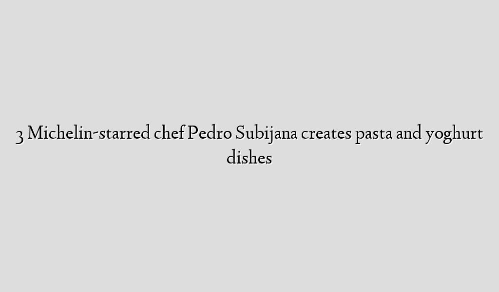 3 Michelin-starred chef Pedro Subijana creates pasta and yoghurt dishes