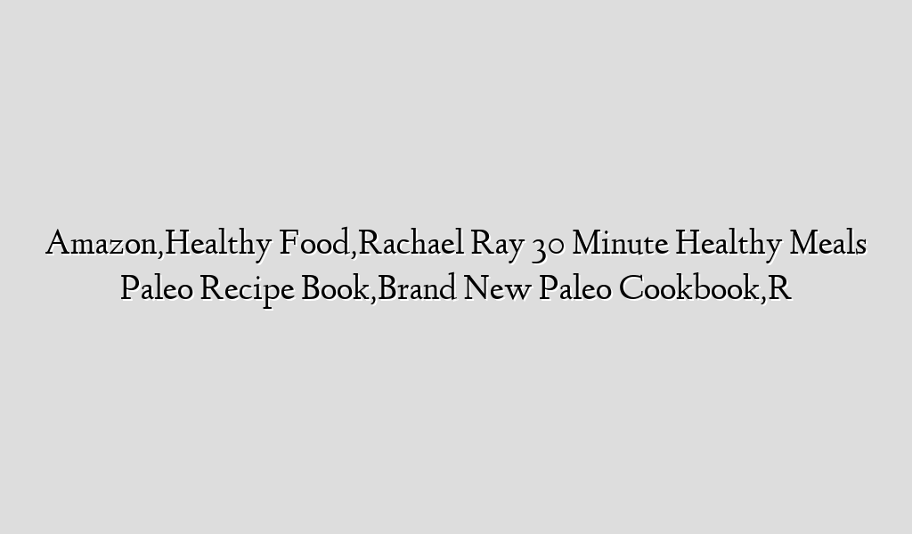 Amazon,Healthy Food,Rachael Ray 30 Minute Healthy Meals Paleo Recipe Book,Brand New Paleo Cookbook,R
