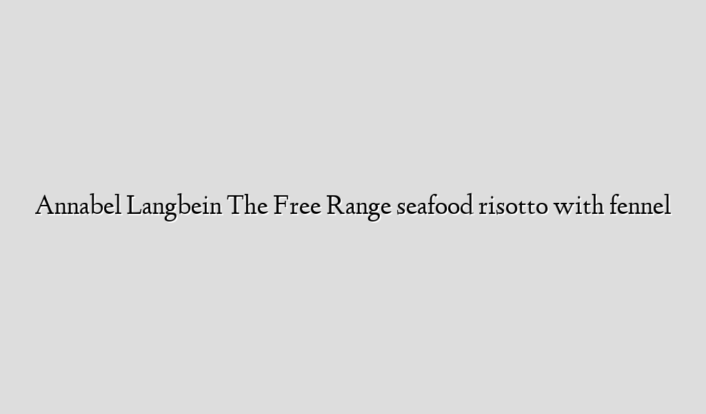 Annabel Langbein The Free Range seafood risotto with fennel