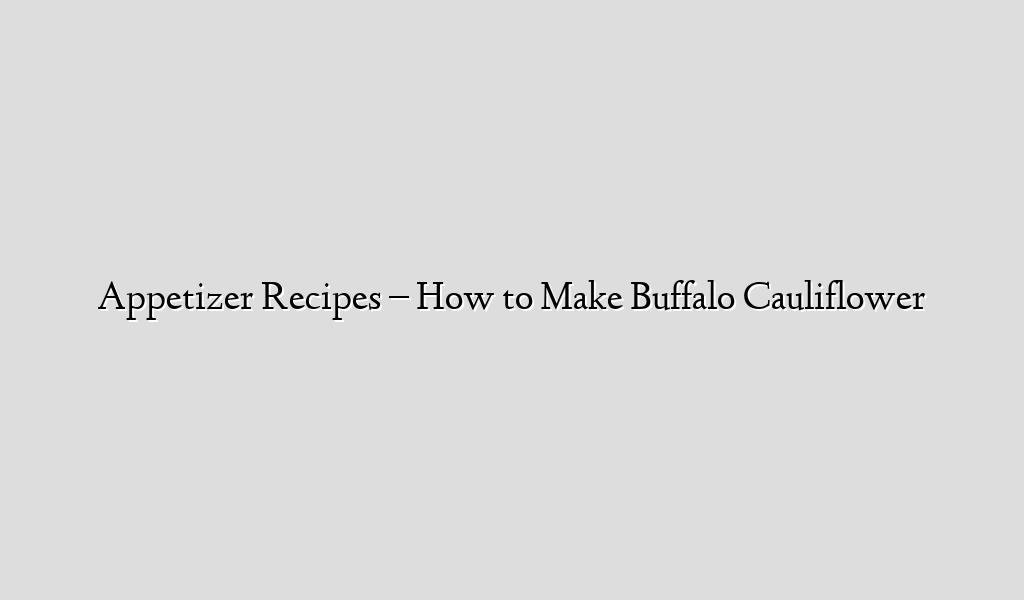 Appetizer  Recipes – How to Make Buffalo Cauliflower