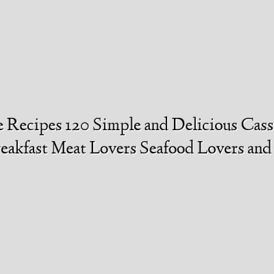 Casserole Recipes 120 Simple and Delicious Casseroles for breakfast Meat Lovers Seafood Lovers and V