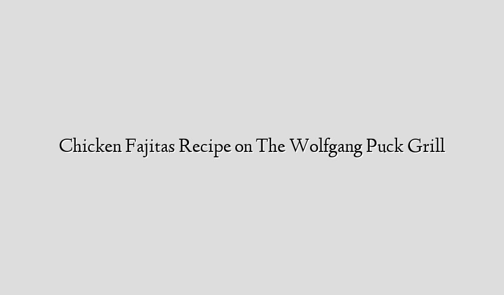 Chicken Fajitas Recipe on The Wolfgang Puck Grill