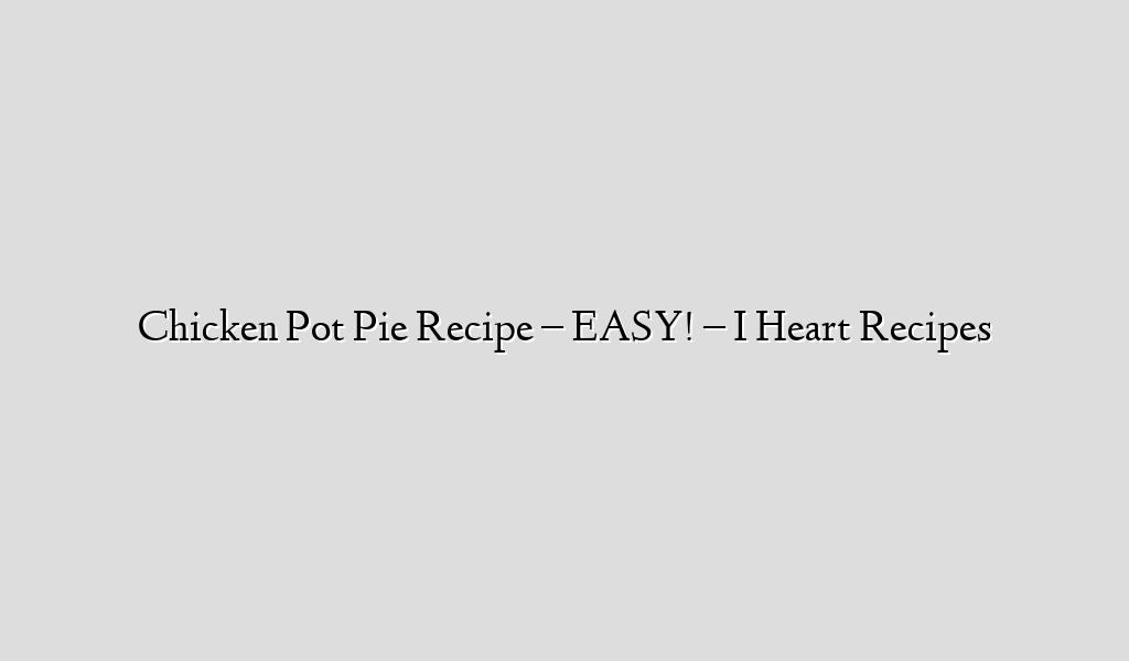 Chicken Pot Pie Recipe – EASY! – I Heart Recipes