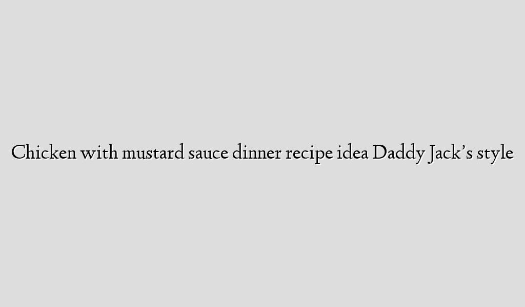 Chicken with mustard sauce dinner recipe idea Daddy Jack's style