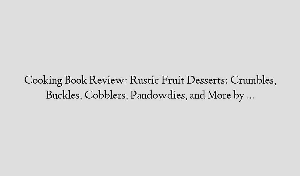 Cooking Book Review: Rustic Fruit Desserts: Crumbles, Buckles, Cobblers, Pandowdies, and More by …