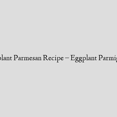 Eggplant Parmesan Recipe – Eggplant Parmigiana
