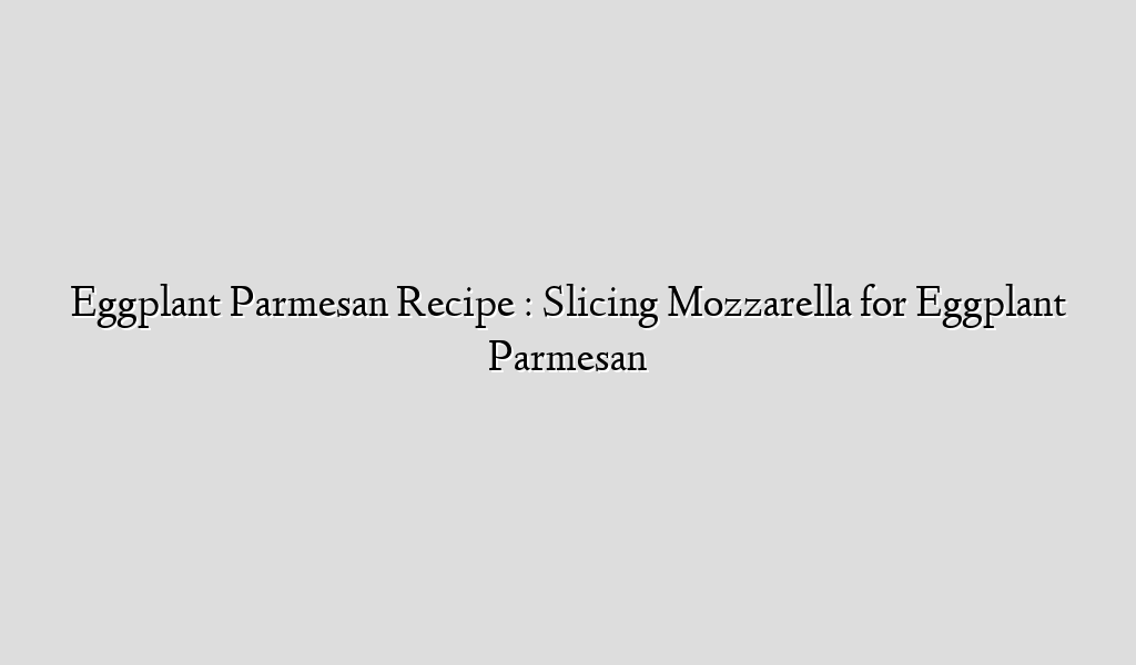 Eggplant Parmesan Recipe : Slicing Mozzarella for Eggplant Parmesan
