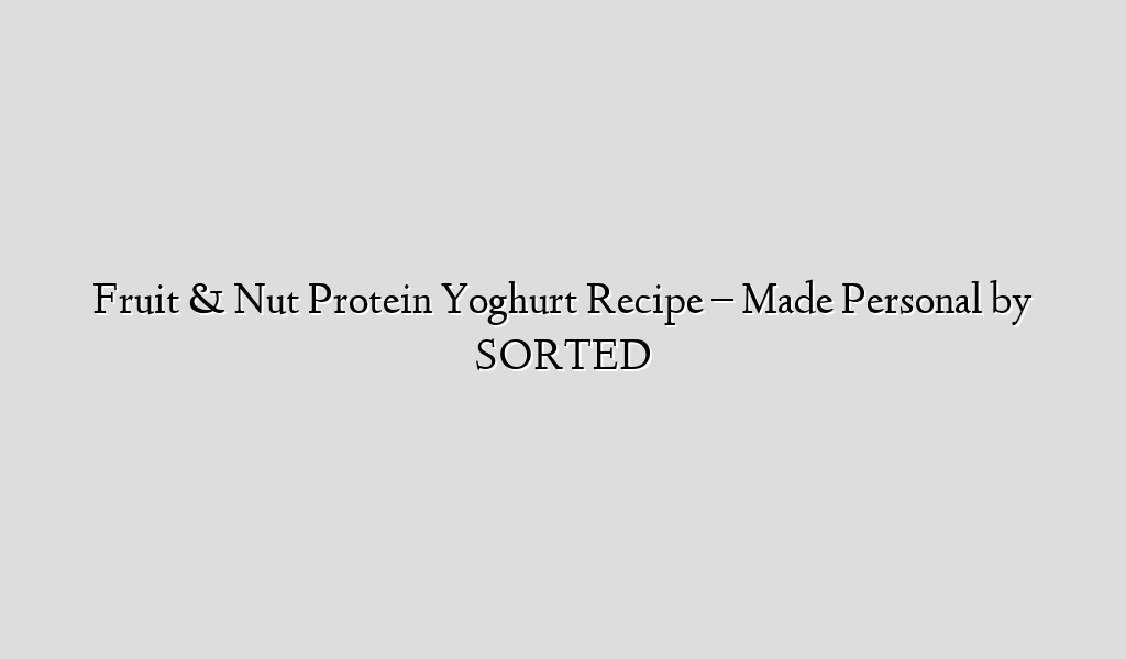 Fruit & Nut Protein Yoghurt Recipe – Made Personal by SORTED