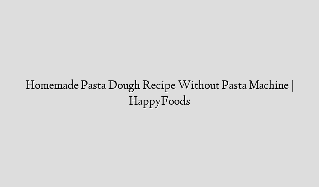 Homemade Pasta Dough Recipe Without Pasta Machine | HappyFoods