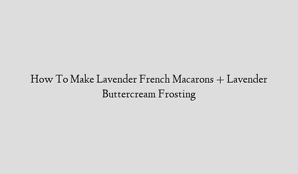 How To Make Lavender French Macarons + Lavender Buttercream Frosting