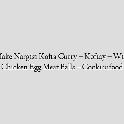 How To Make Nargisi Kofta Curry – Koftay – With  Ground Chicken Egg Meat Balls – Cook101food