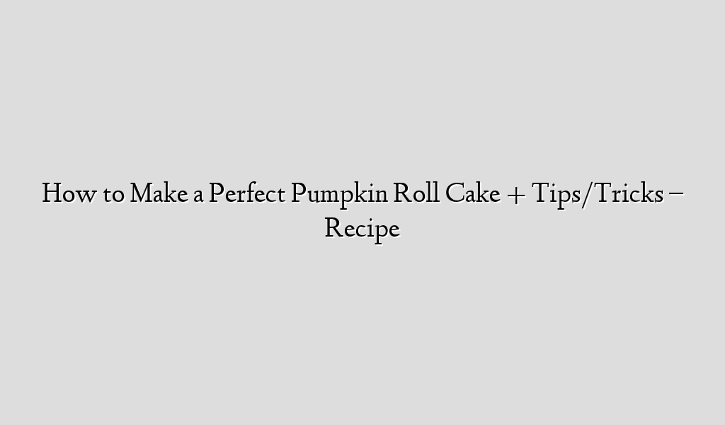 How to Make a Perfect Pumpkin Roll Cake + Tips/Tricks – Recipe