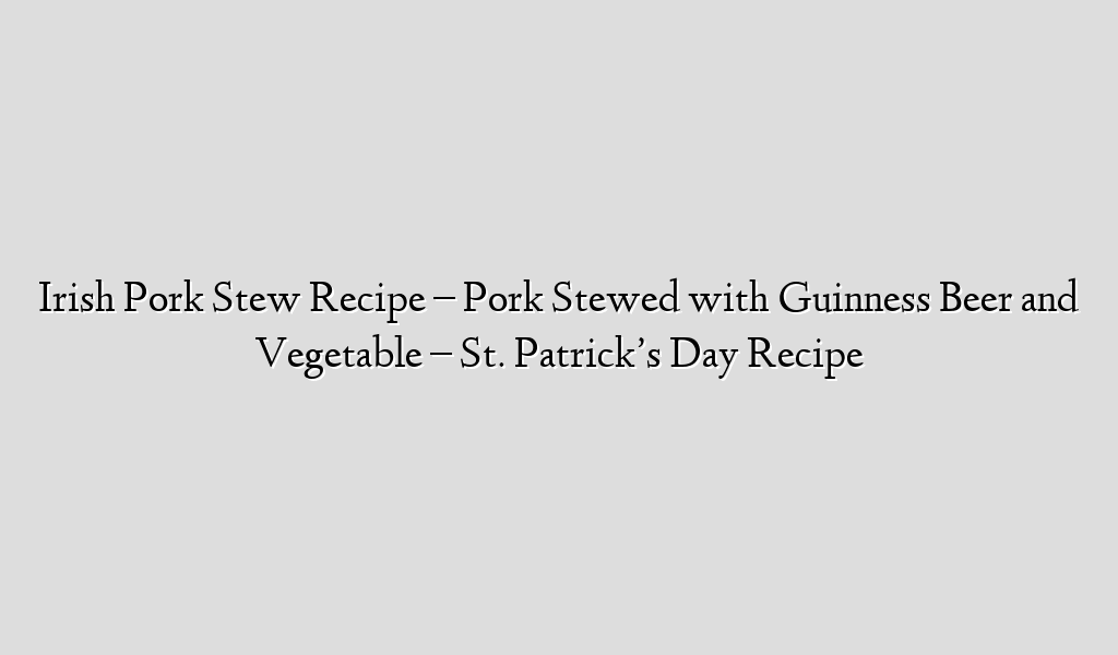 Irish Pork Stew Recipe – Pork Stewed with Guinness Beer and Vegetable – St. Patrick's Day Recipe