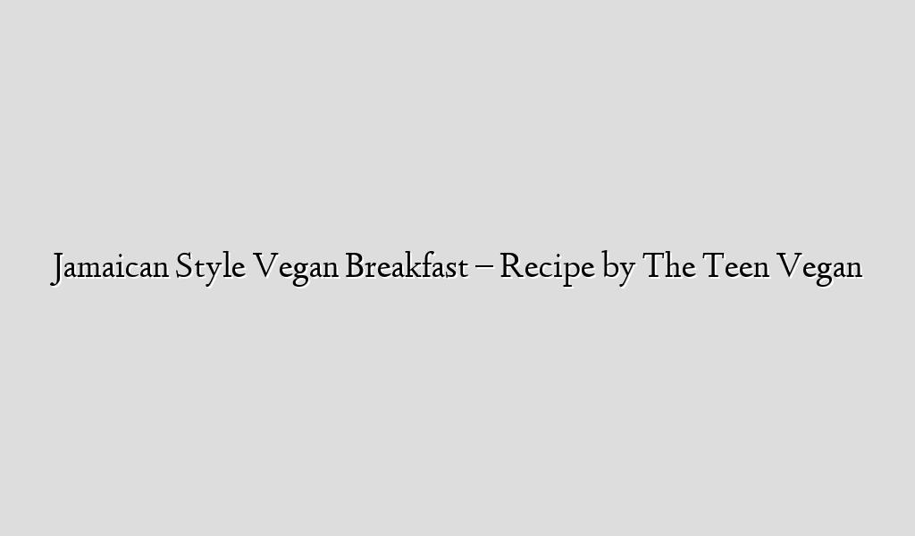 Jamaican Style Vegan Breakfast – Recipe by The Teen Vegan