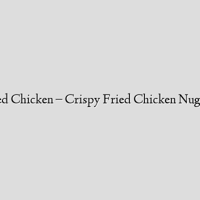Korean Fried Chicken – Crispy Fried Chicken Nuggets – KFC