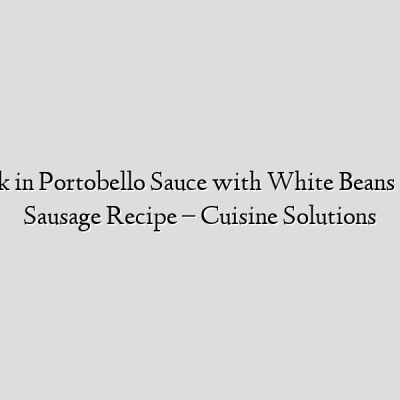 Lamb Shank in Portobello Sauce with White Beans & Chicken Sausage Recipe – Cuisine Solutions