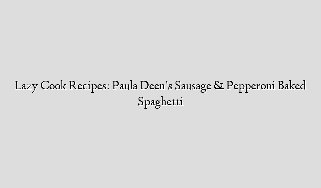 Lazy Cook Recipes: Paula Deen's Sausage & Pepperoni Baked Spaghetti