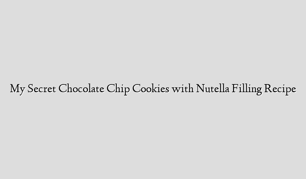 My Secret Chocolate Chip Cookies with Nutella Filling Recipe