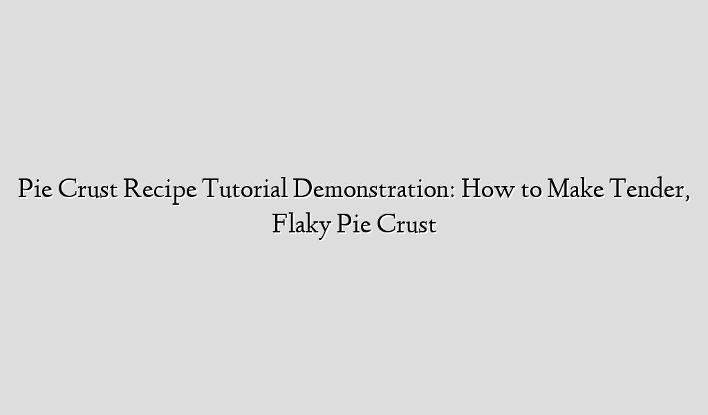 Pie Crust Recipe Tutorial Demonstration: How to Make Tender, Flaky Pie Crust