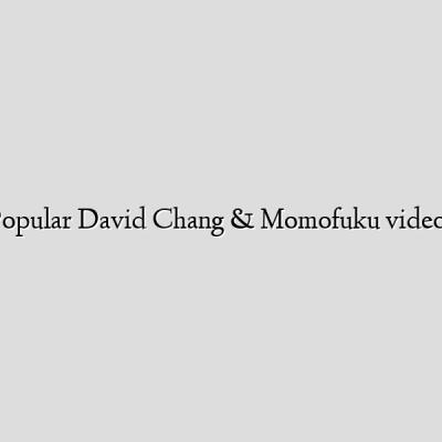 Popular David Chang & Momofuku videos