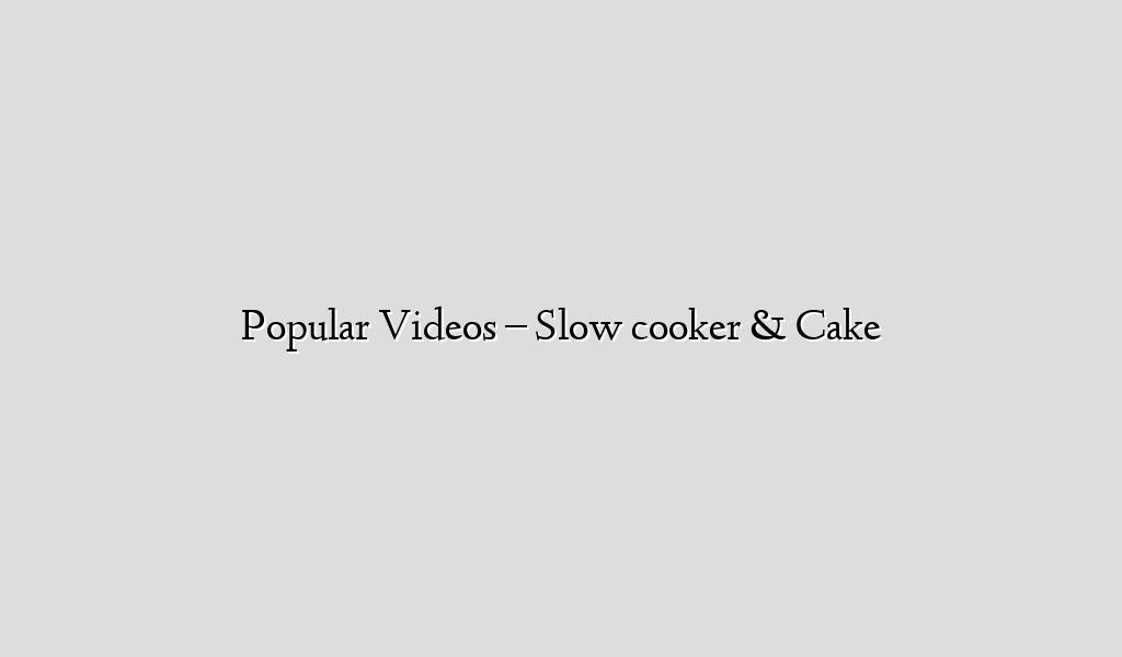 Popular Videos – Slow cooker & Cake