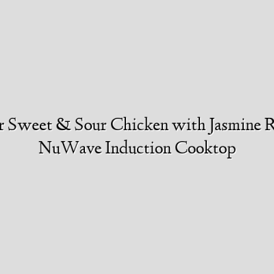Recipe for Sweet & Sour Chicken with Jasmine Rice Using NuWave Induction Cooktop