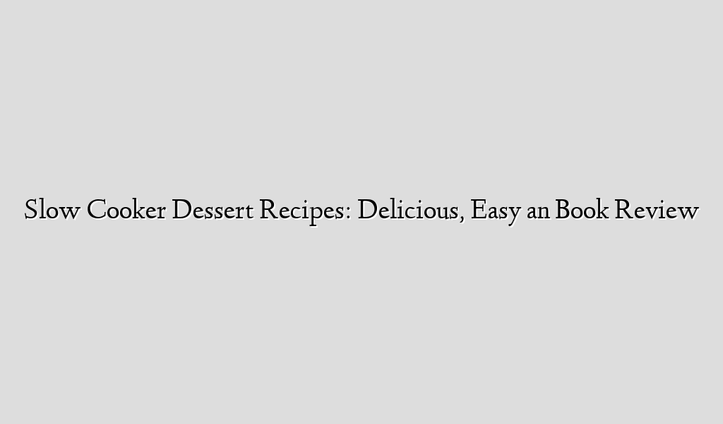 Slow Cooker Dessert Recipes: Delicious, Easy an Book Review