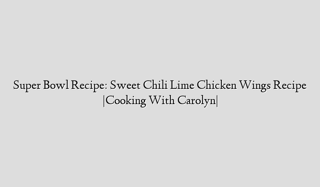 Super Bowl Recipe: Sweet Chili Lime Chicken Wings Recipe  Cooking With Carolyn 