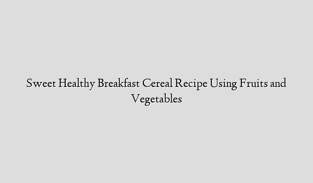 Sweet Healthy Breakfast Cereal Recipe Using Fruits and Vegetables