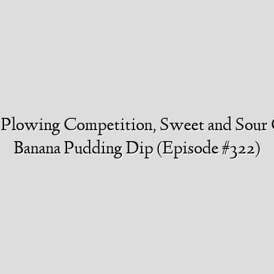 U.S Horse Plowing Competition, Sweet and Sour Chicken & Banana Pudding Dip (Episode #322)