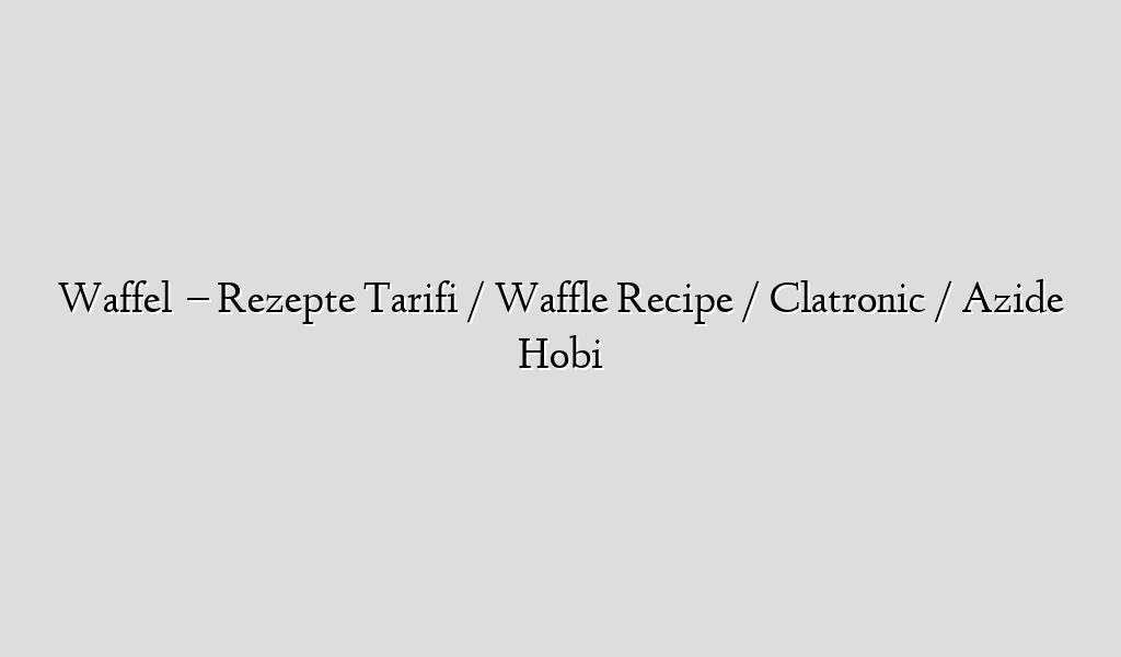 Waffel   – Rezepte  Tarifi / Waffle Recipe / Clatronic / Azide Hobi