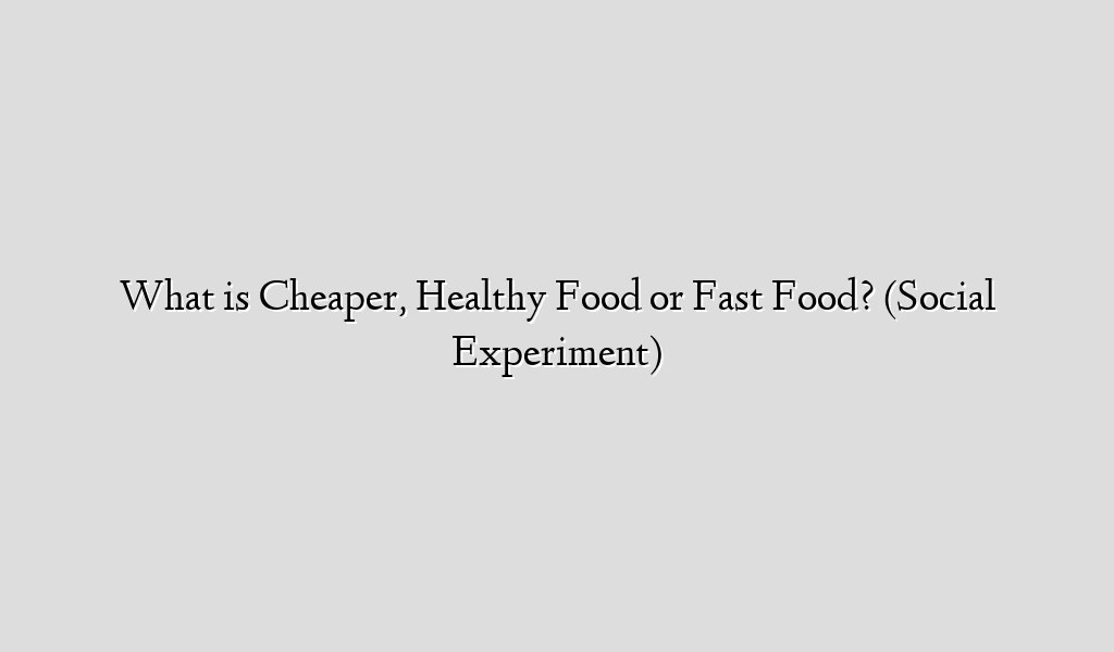 What is Cheaper, Healthy Food or Fast Food? (Social Experiment)