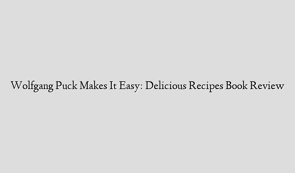 Wolfgang Puck Makes It Easy: Delicious Recipes  Book Review