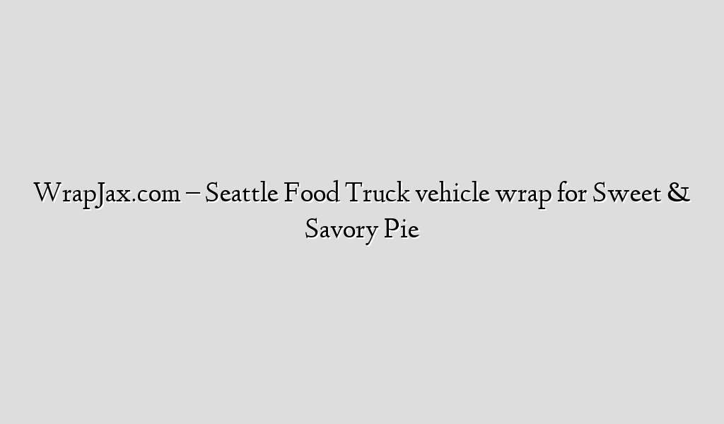 WrapJax.com – Seattle Food Truck vehicle wrap for Sweet & Savory Pie