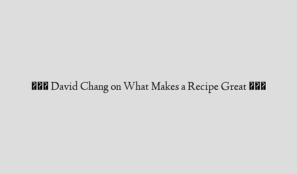 °°° David Chang on What Makes a Recipe Great °°°