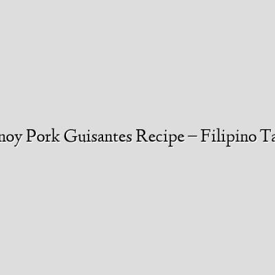 ★★ Pinoy Pork Guisantes Recipe – Filipino Tagalog