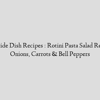 Barbecue Side Dish Recipes : Rotini Pasta Salad Recipe With Onions, Carrots & Bell Peppers