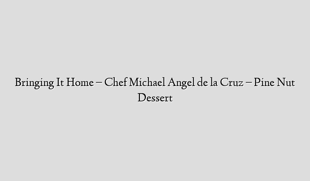 Bringing It Home – Chef Michael Angel de la Cruz – Pine Nut Dessert