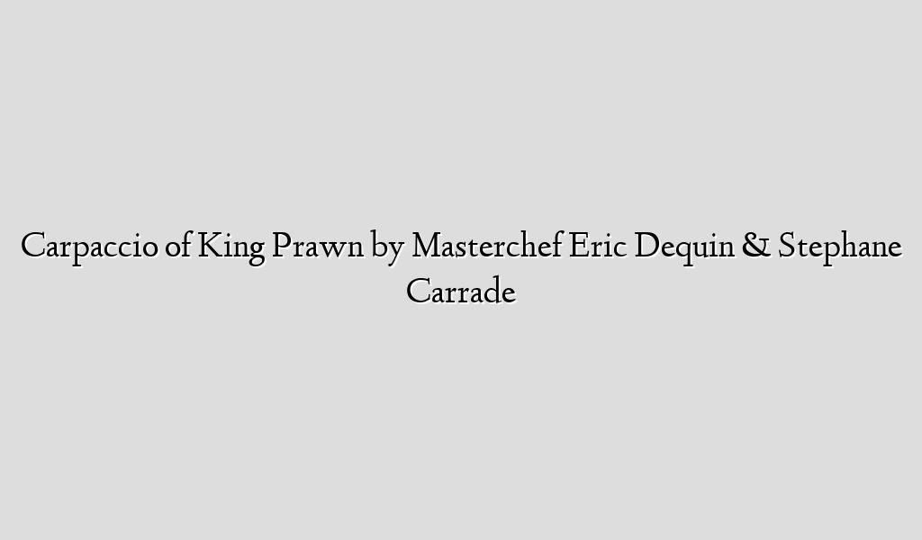 Carpaccio of King Prawn by Masterchef Eric Dequin & Stephane Carrade