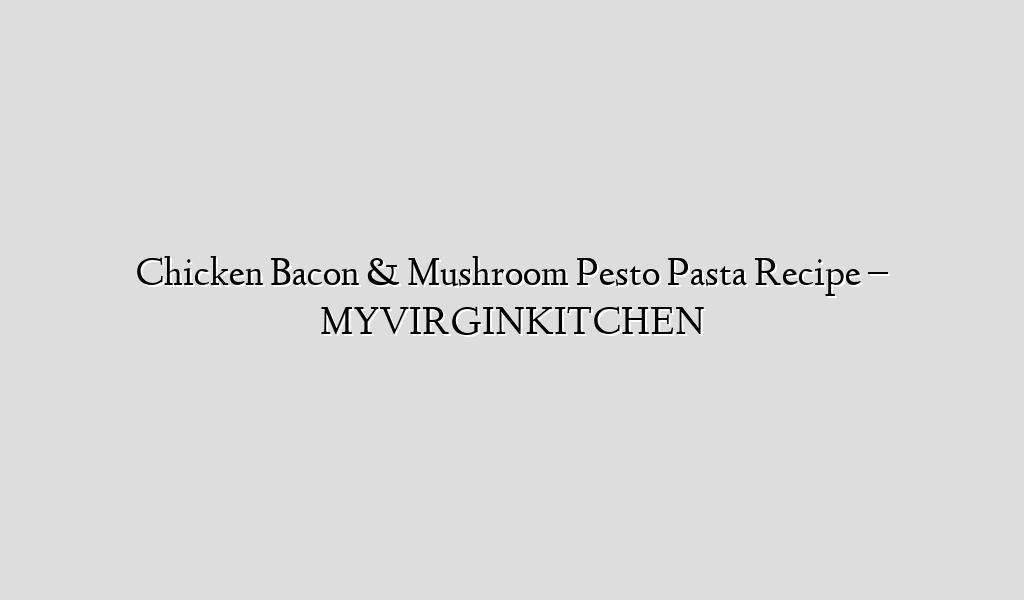 Chicken Bacon & Mushroom Pesto Pasta Recipe – MYVIRGINKITCHEN