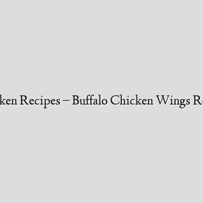 Chicken Recipes – Buffalo Chicken Wings Recipe