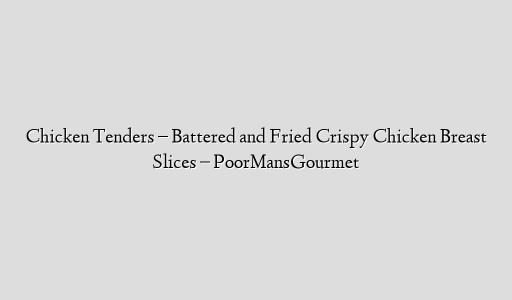 Chicken Tenders – Battered and Fried Crispy Chicken Breast Slices – PoorMansGourmet