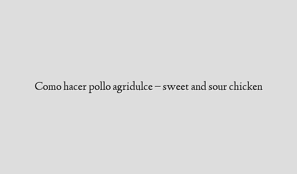 Como hacer pollo agridulce – sweet and sour chicken