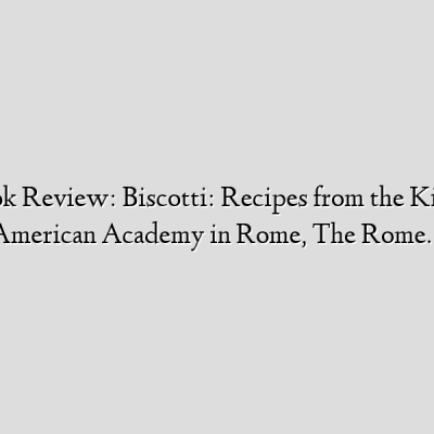 Cooking Book Review: Biscotti: Recipes from the Kitchen of The American Academy in Rome, The Rome…