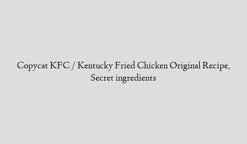 Copycat KFC / Kentucky Fried Chicken Original Recipe, Secret ingredients