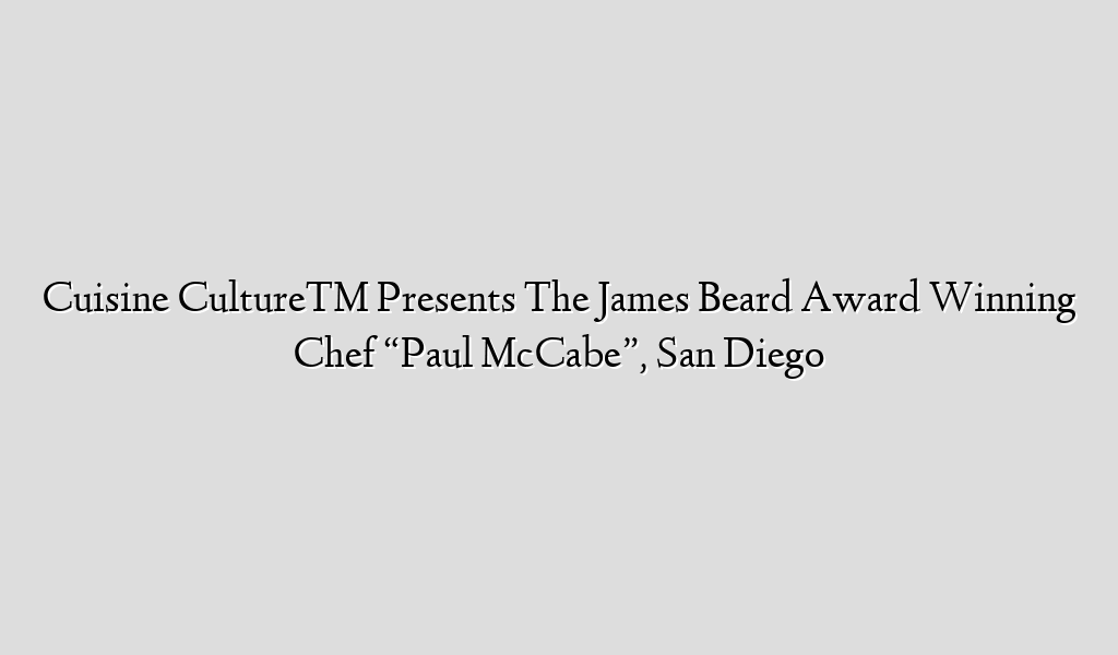 "Cuisine Culture™ Presents The James Beard Award Winning Chef ""Paul McCabe"", San Diego"