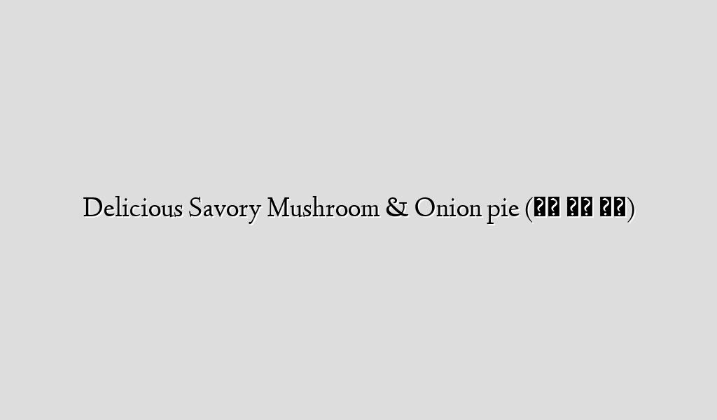 Delicious Savory Mushroom & Onion pie (버섯 양파 파이)