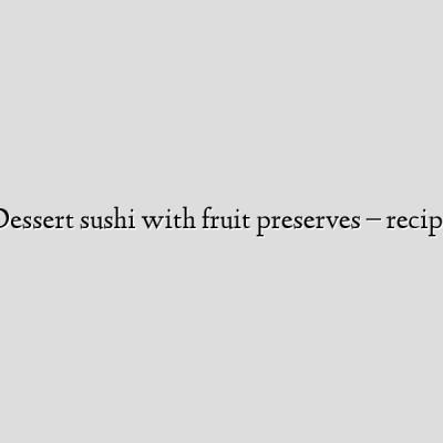 Dessert sushi with fruit preserves – recipe
