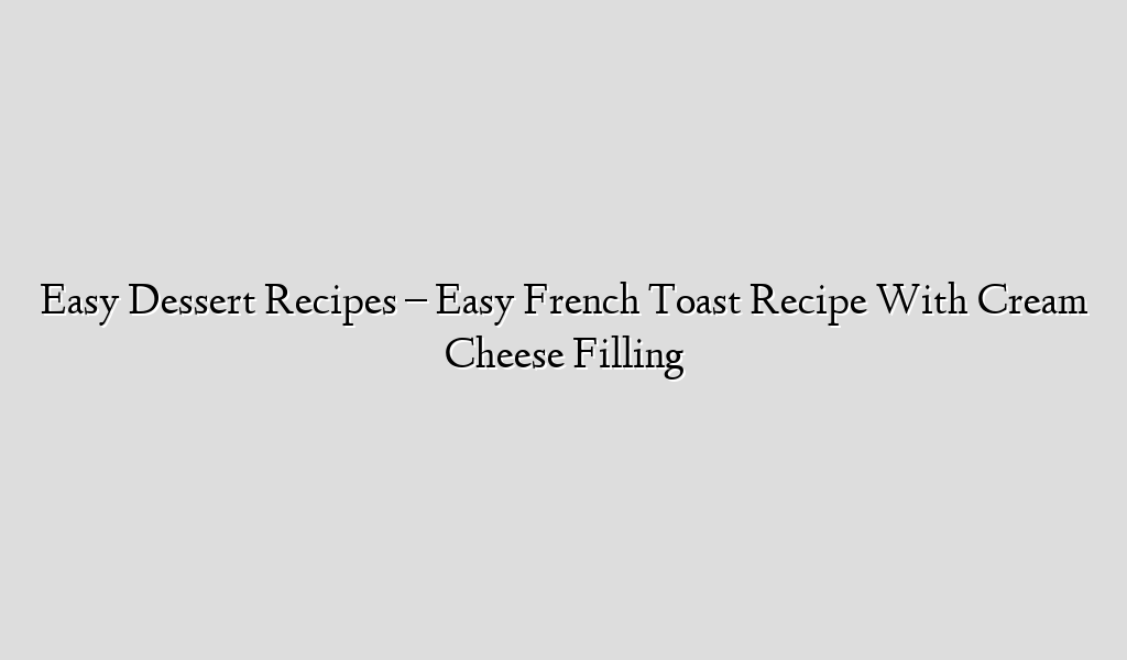 Easy Dessert Recipes – Easy French Toast Recipe With Cream Cheese Filling