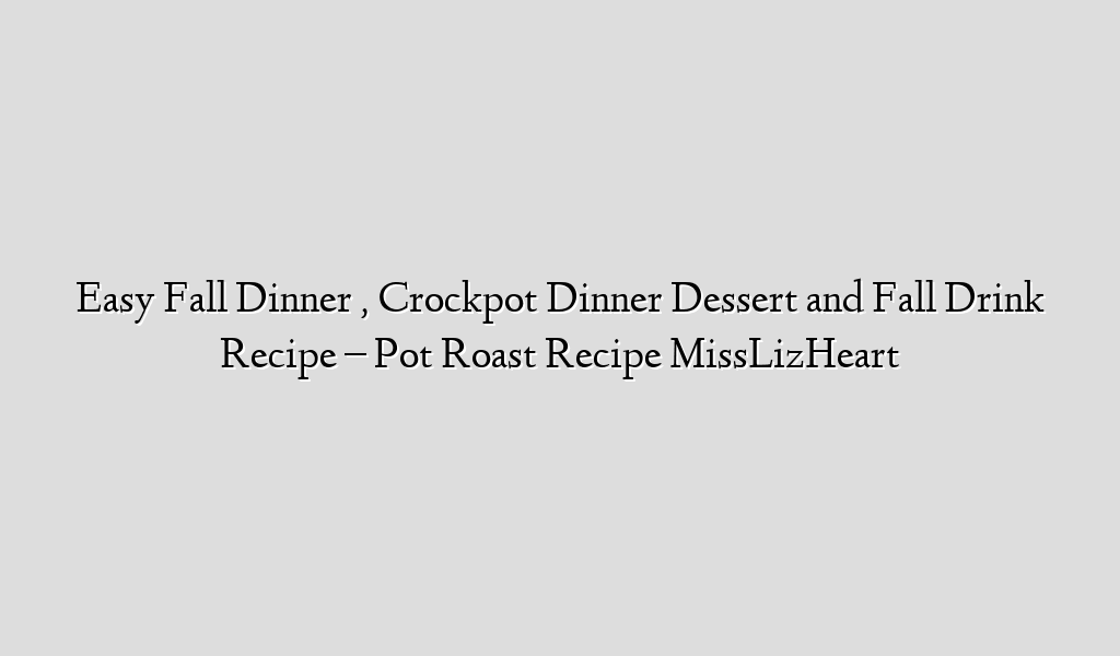 Easy Fall Dinner , Crockpot Dinner  Dessert and Fall Drink Recipe – Pot Roast Recipe MissLizHeart